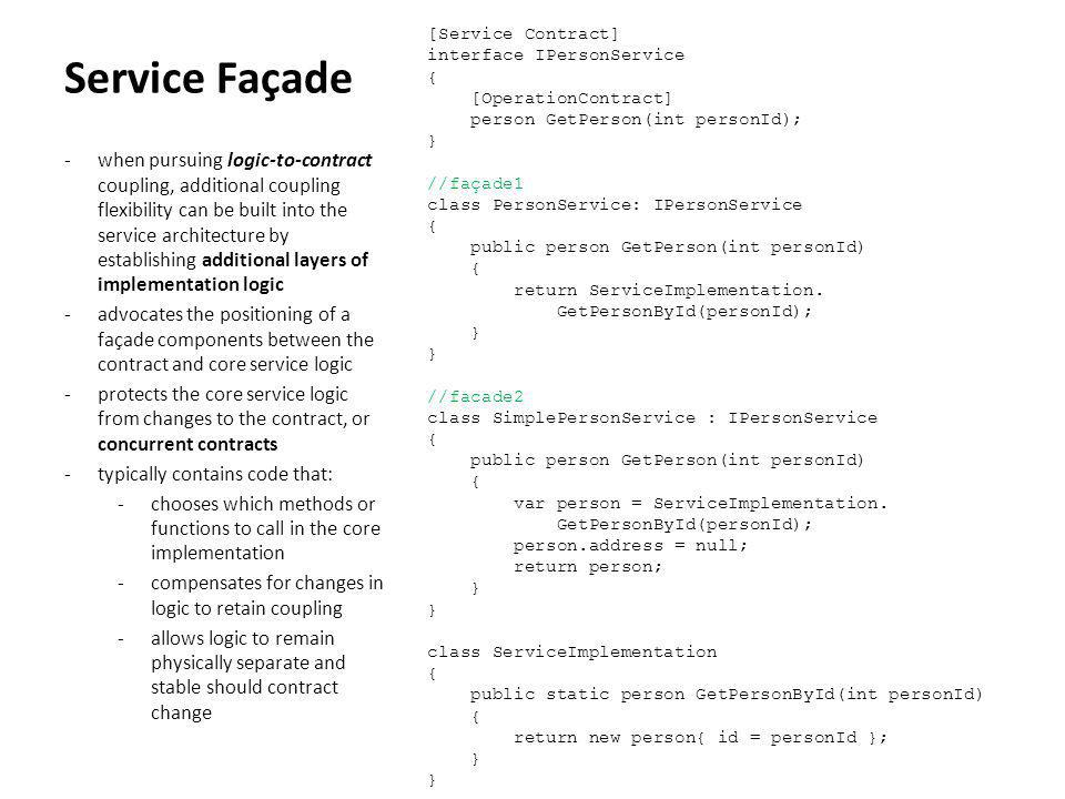 [Service Contract] interface IPersonService { [OperationContract] person GetPerson(int personId); } //façade1 class PersonService: IPersonService public person GetPerson(int personId) return ServiceImplementation. GetPersonById(personId); //facade2 class SimplePersonService : IPersonService var person = ServiceImplementation. person.address = null; return person; class ServiceImplementation public static person GetPersonById(int personId) return new person{ id = personId };